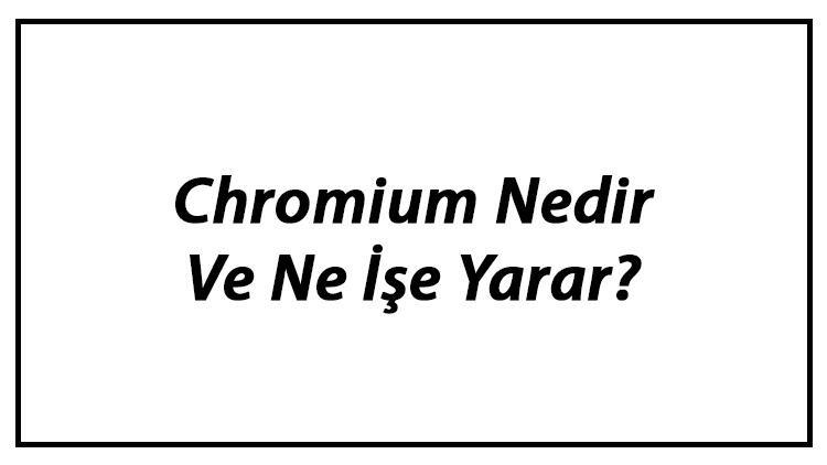 Chromium Nedir Ve Ne İşe Yarar? Chromium İndirme, Kurma Ve Kaldırma Hakkında Bilgi