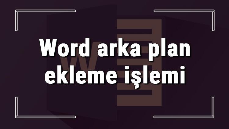Microsoft Word'de arka plan nasıl eklenir? Word arka plan ekleme işlemi
