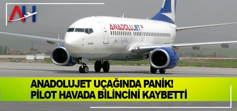 Anadolujet uçağında panik! Pilot havada bilincini kaybetti