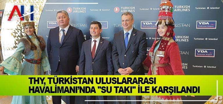 """THY, Türkistan Uluslararası Havalimanı'nda """"su takı"""" ile karşılandı"""