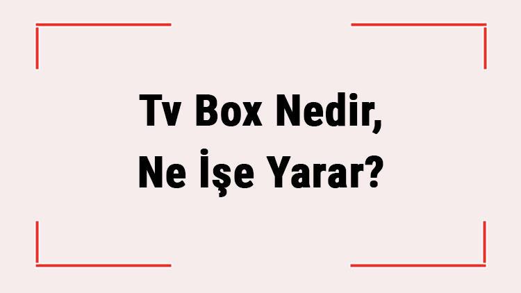 Tv Box Nedir, Ne İşe Yarar? Tv Kutusu Nasıl Kullanılır?