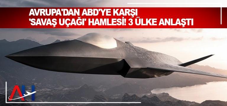 Avrupa'dan ABD'ye karşı 'savaş uçağı' hamlesi! 3 ülke anlaştı