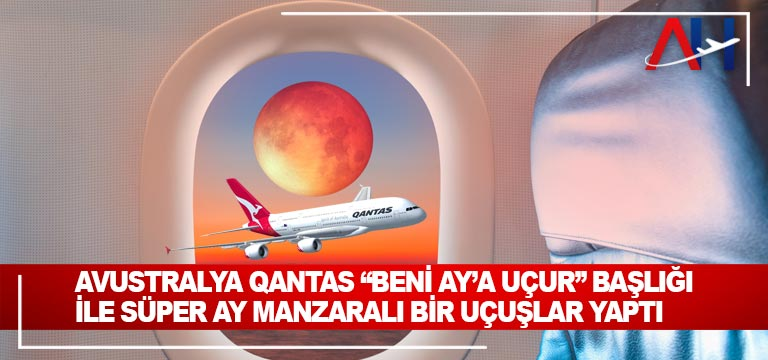 "Avustralya Qantas ""Beni Ay'a Uçur"" başlığı ile süper ay manzaralı bir uçuşlar yaptı"