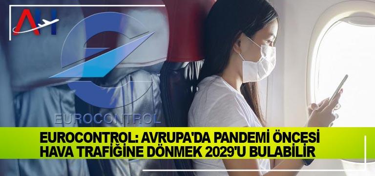 Eurocontrol: Avrupa'da pandemi öncesi hava trafiğine dönmek 2029'u bulabilir