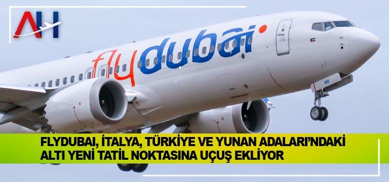 Flydubai, İtalya, Türkiye ve Yunan Adaları'ndaki altı yeni tatil noktasına uçuş ekliyor