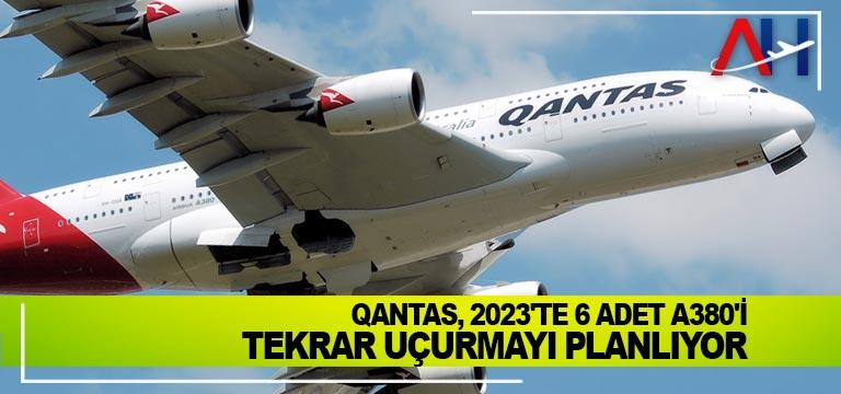 Qantas, 2023'te 6 adet A380'i tekrar uçurmayı planlıyor