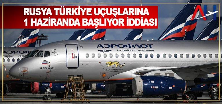 Rusya Türkiye uçuşlarına 1 Haziranda başlıyor iddiası