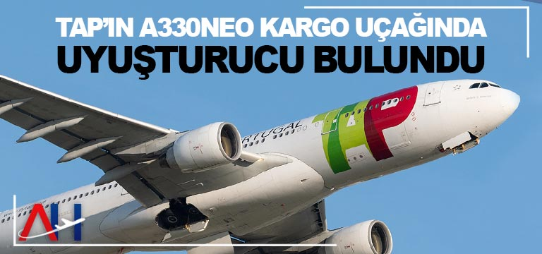 TAP'ın A330neo kargo uçağında uyuşturucu buldu