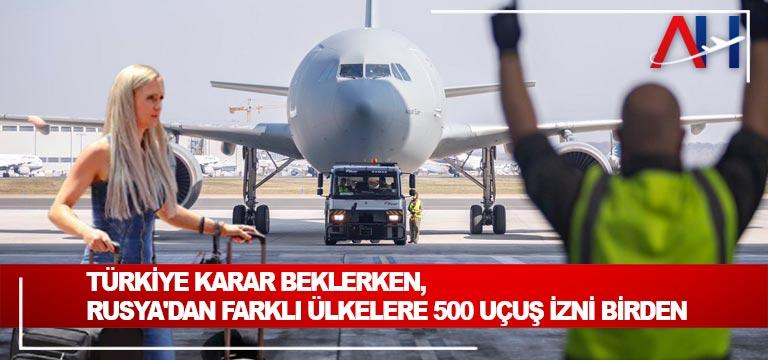 Türkiye karar beklerken, Rusya'dan farklı ülkelere 500 uçuş izni birden