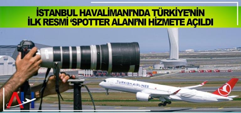 İstanbul Havalimanı'nda Türkiye'nin ilk resmi 'Spotter Alanı hizmete açıldı
