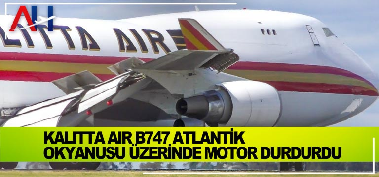 Kalitta Air B747 Atlantik Okyanusu üzerinde motor durdurdu
