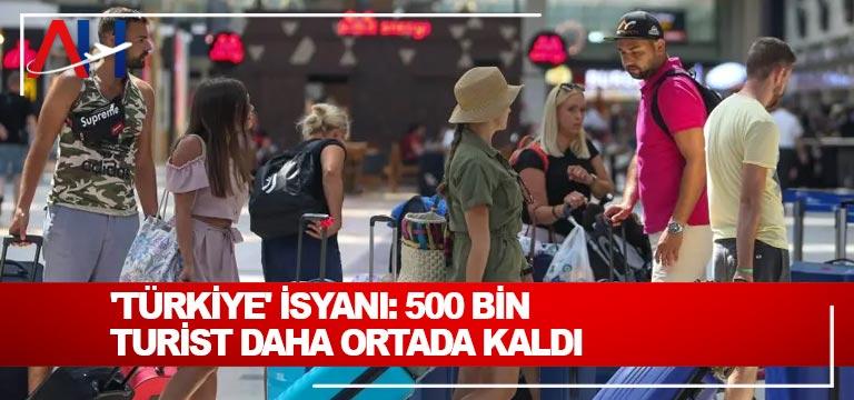 'Türkiye' isyanı: 500 bin turist daha ortada kaldı
