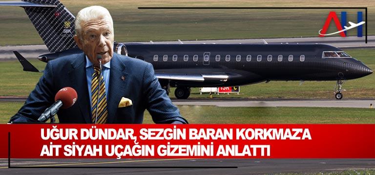 Uğur Dündar, Sezgin Baran Korkmaz'a ait siyah uçağın gizemini anlattı