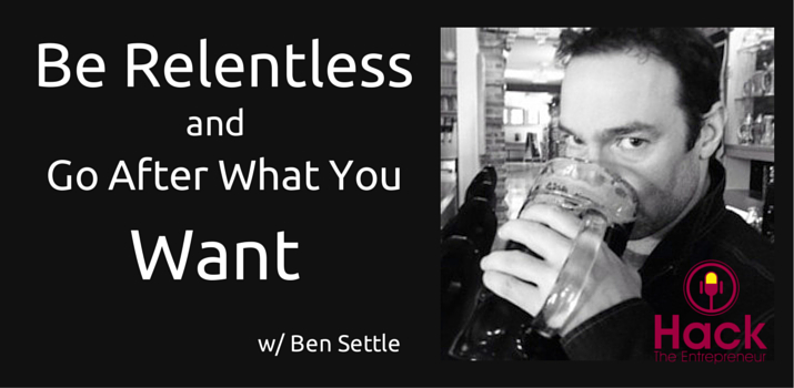 HTE 017: Be Relentless and Go After What You Want w/ Ben Settle