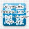 iPhone版は無料!「産経新聞」でネットニュース一辺倒から脱却しよう