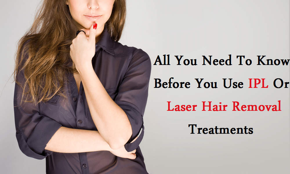 Things You Need To Know About IPL And Laser Hair Removal