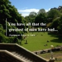 You have ALL that the greatest of men have had!