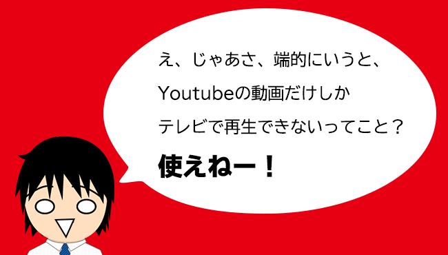 え、じゃあさ、端的にいうと、Youtubeの動画だけしかテレビで再生できないってこと?使えねー!