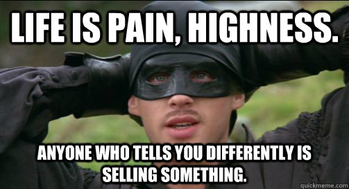 Life IS pain, highness. Anyone who tells you differently is selling something