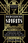 Rebellious Spirits: Audacious Tales of Drinking on the Wrong Side of the Law
