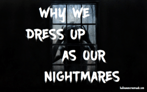 Why We Dress Up As Our Nightmares