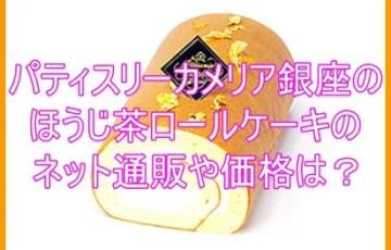パティスリーカメリア銀座のほうじ茶ロールケーキのネット通販や価格は?4