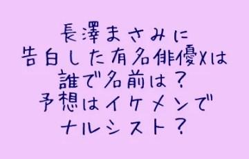 長澤まさみに告白した有名俳優Xは誰で名前は?予想はイケメンでナルシスト?1
