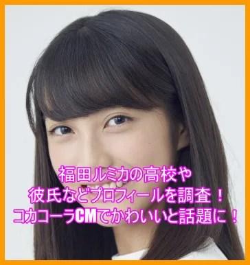 福田ルミカの高校や彼氏などプロフィールを調査!コカコーラCMでかわいいと話題に!5