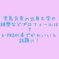 児島気奈の出身大学や経歴などプロフィールは?K-PRO代表でかわいいと話題に!1