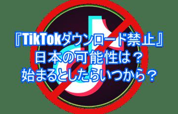 『TikTokダウンロード禁止』日本の可能性は?始まるとしたらいつから?6