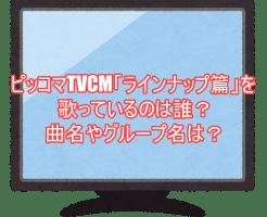 ピッコマTVCM「ラインナップ篇」を歌っているのは誰?曲名やグループ名は?2