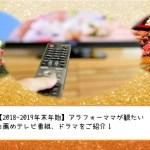 【2018-2019年末年始】アラフォーママが観たいお薦めテレビ番組、ドラマをご紹介!