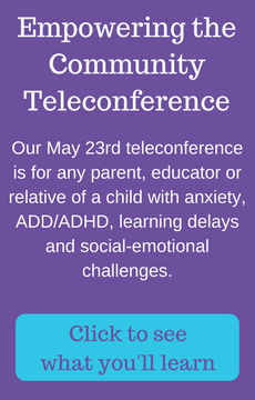 Our May 23rd teleconference is for any parent, educator or relative of a child with anxiety, ADD/ADHD, learning delays and social-emotional challenges. Click to see what it is about
