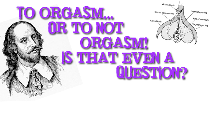 To orgasm or not to orgasm! Is that even a question?