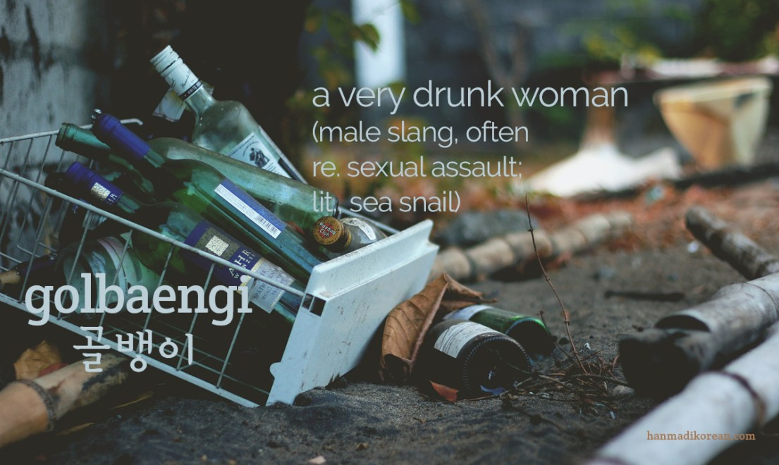 golbaengi - a very drunk woman, male slang relating to sexual assault, from the word for sea snail