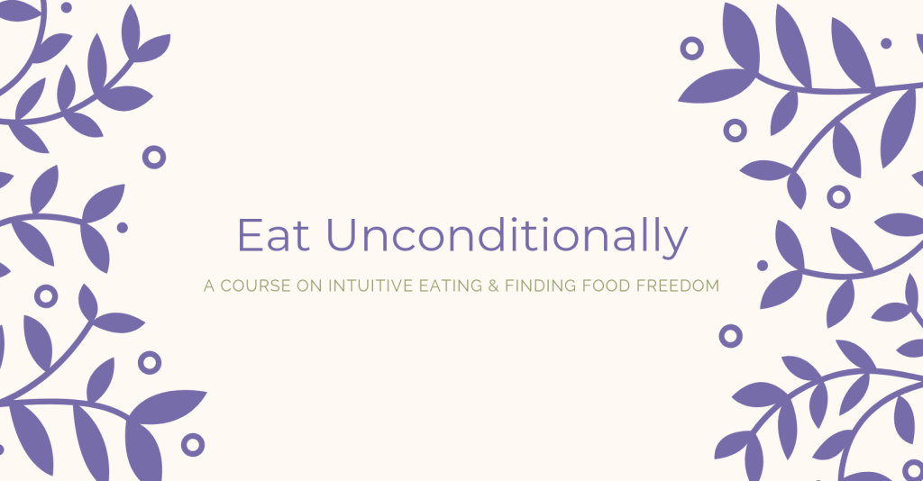 Eat Unconditionally Intuitive Eating Course to help you find food freedom and love your body.