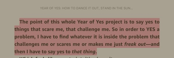 """The point of this whole Year of Yes project is to say yes to things that scare me, that challenge me. So in order to YES a problem, I have to find whatever it is inside the problem that challenges me or scares me or makes me just freak out - and then I have to say yes to that thing,"" - Year of Yes by Shonda Rhimes"