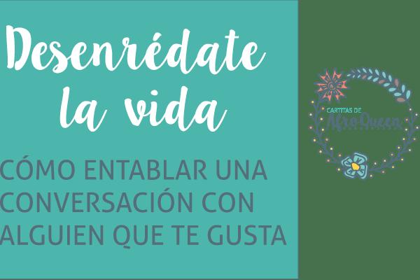 Desenrédate la vida: Cómo entablar una conversación con alguien que te gusta