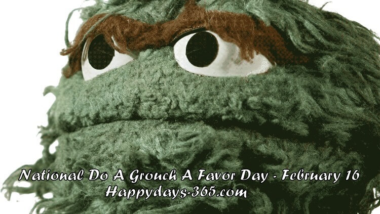National Do A Grouch A Favor Day – February 16, 2020