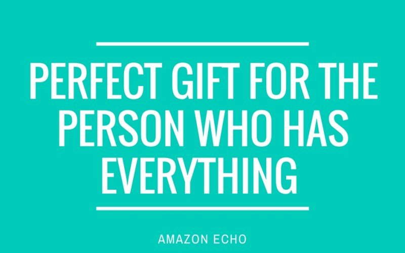 Perfect Gift for the Person who Has Everything AMAZON ECHO by Happy Family Blog