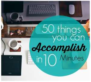 50 Things you Can Accomplish in 10 minutes (OR LESS!)