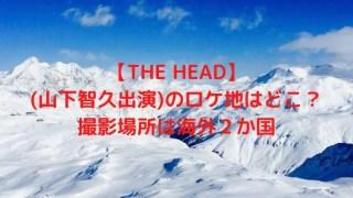 【THE HEAD】(山下智久出演)のロケ地はどこ?撮影場所は海外2か国