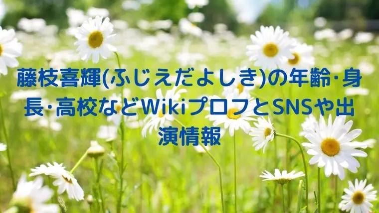 藤枝喜輝(ふじえだよしき)の年齢・身長・高校などWikiプロフとSNSや出演情報