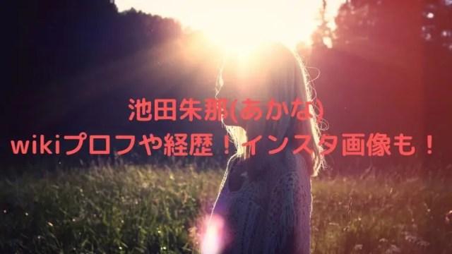 池田朱那(あかな)の身長や高校などのwikiプロフや経歴!インスタ画像も!