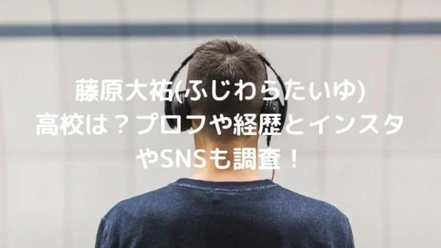 藤原大祐(ふじわらたいゆ)の高校は?プロフや経歴とインスタやSNSも調査!