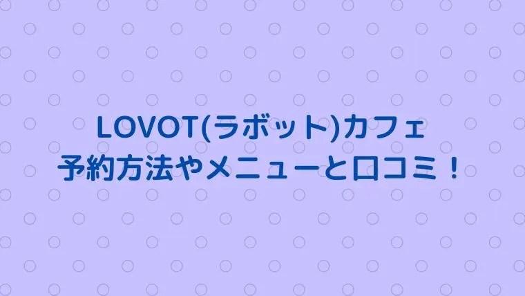 LOVOT(ラボット)カフェの予約は必要で方法は?メニューや口コミも!