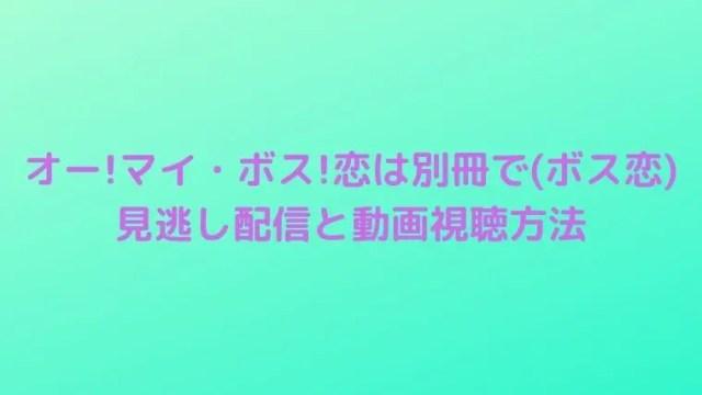 オー!マイ・ボス!恋は別冊で(ボス恋)の見逃し配信や1話~最終話の動画視聴方法は?
