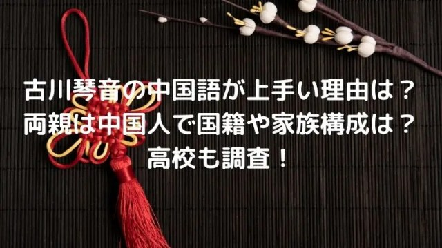 古川琴音の中国語が上手い理由は?両親は中国人で国籍や家族構成は?高校も調査!