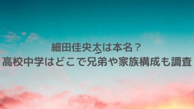細田佳央太(ほそだかなた)は本名?高校中学はどこで兄弟や家族構成も調査!