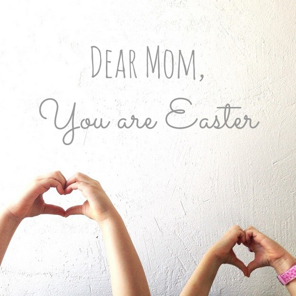 Dear Mom, You are Easter. 3
